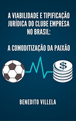 A VIABILIDADE E TIPIFICAÇÃO JURÍDICA DO CLUBE EMPRESA NO BRASIL: A COMODITIZAÇÃO DA PAIXÃO