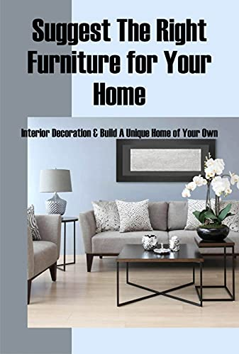 Suggest The Right Furniture for Your Home: Interior Decoration & Build A Unique Home of Your Own: A Beginner's Interior Design Guidebook (English Edition)