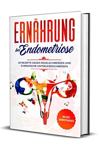 Ernährung bei Endometriose: 50 Rezepte gegen Regelschmerzen und chronische Unterleibschmerzen - Inklusive Nährwertangaben