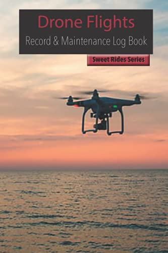 Drone Flights: Drone Flight and Maintenance Log, Drone Flight Record Book, Drone History (Sweet Rides)