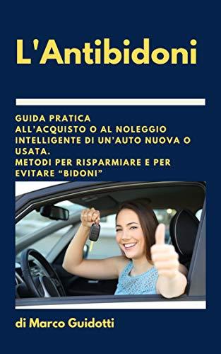 """L'Antibidoni: Guida pratica all'acquisto o al noleggio intelligente di un'auto nuova o usata. Metodi per risparmiare e per evitare """"bidoni"""""""