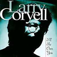 I'll Be Over You by Larry Coryell