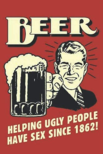 Beer, Helping Ugly People Have Sex Since 1862: 6