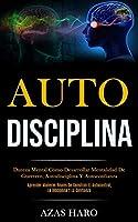 Auto-Disciplina: Dureza mental cómo desarrollar mentalidad de guerrero, autodisciplina y autoconfianza (Aprender maneras reales de construir el autocontrol, la disciplina y la confianza)
