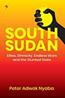 South Sudan: Elites, Ethnicity, Endless Wars and the Stunted State