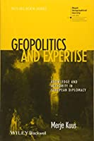 Geopolitics and Expertise: Knowledge and Authority in European Diplomacy (RGS-IBG Book Series)