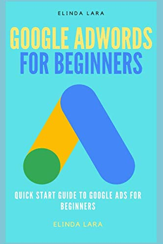 GOOGLE ADWORDS FOR BEGINNERS: Quick Start Guide To Google Ads For Beginners