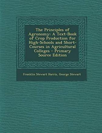 [(The Principles of Agronomy : A Text-Book of Crop Production for High-Schools and Short-Courses in Agricultural Colleges)] [By (author) Franklin Stewart Harris ] published on (October, 2013)