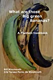 What are those big green bananas?: A Plantain Cookbook