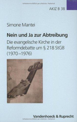 Nein und Ja zur Abtreibung: Die evangelische Kirche in der Reformdebatte um § 218 StGB (1970–1976) (Arbeiten zur Kirchlichen Zeitgeschichte: Reihe B: Darstellungen, Band 38)