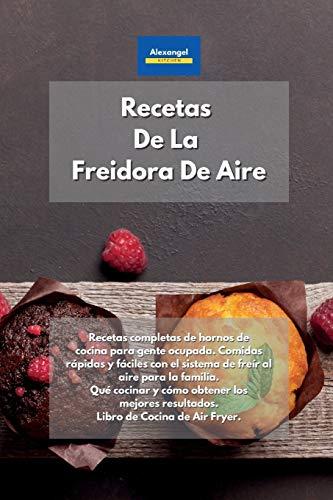 Recetas De La Freidora De Aire: Recetas completas de hornos de cocina para gente ocupada. Comidas rápidas y fáciles con el sistema de freír al aire ... resultados. Libro de Cocina de Air Fryer.