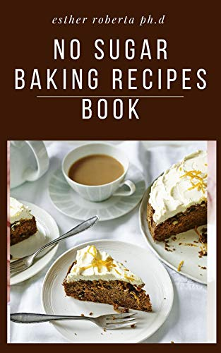 NO SUGAR BAKING RECIPES BOOK: Delicious Recipes for Desserts Using Natural Sweeteners and Little-to-No White Sugar