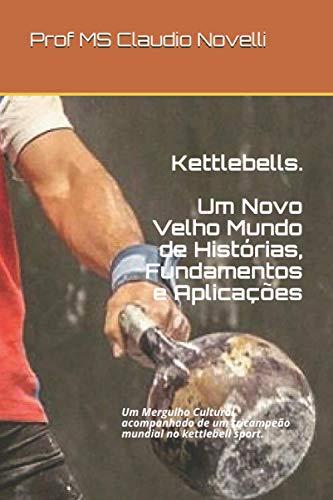 Kettlebells: Um Novo Velho Mundo de Histórias, Fundamentos e Aplicações