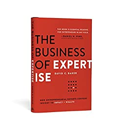 The Business of Expertise: How Entrepreneurial Experts Convert Insight to Impact + Wealth by [David C. Baker]