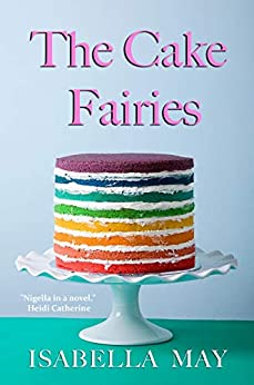 The Cake Fairies: A delicious laugh-out-loud, feel-good romantic comedy - perfect for the holidays... (Foodie Romance Journeys) by [Isabella  May]