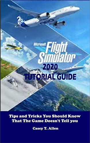 MICROSOFT FLIGHT SIMULATOR 2020 TUTORIAL GUIDE: Tips and Tricks You Should Know That The Game Doesn't Tell you (English Edition)