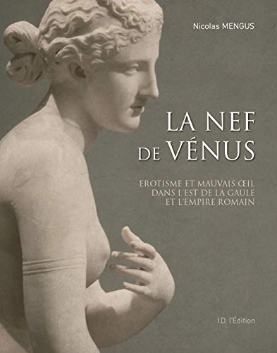 La nef de Vénus : Erotisme et mauvais oeil dans l'Est de la Gaule et l'Empire romain