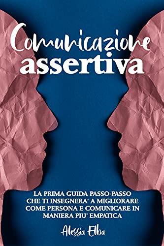 Comunicazione Assertiva: Il Manuale Passo-Passo Che ti Fornirà le Migliori Tecniche di Comunicazione Assertiva e che ti Spiegherà Come Metterle in Pratica con Esempi Reali.