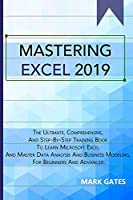 Mastering Excel 2019: The Ultimate, Comprehensive, And Step-By-Step Training Book To Learn Microsoft Excel And Master Data Analysis And Business Modeling, For Beginners And Advanced.