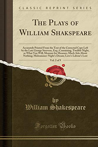 The Plays of William Shakspeare, Vol. 2 of 9: Accurately Printed From the Text of the Corrected Copy Left by the Late George Steevens, Esq.; ... Ado About Nothing; Midsummer-Night's Dream;
