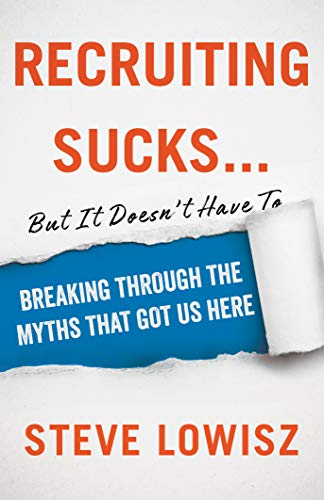 Recruiting Sucks...But It Doesn't Have To: Breaking Through the Myths That Got Us Here