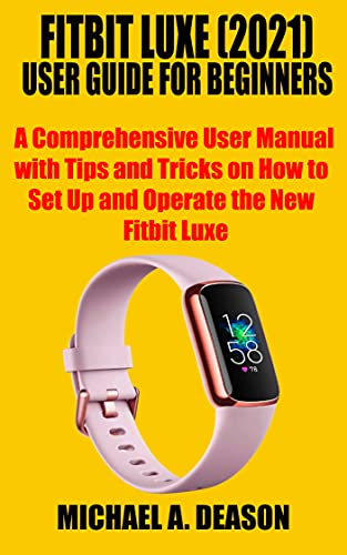FITBIT LUXE (2021) USER GUIDE FOR BEGINNERS: A Comprehensive User Manual with Tips and Tricks on How to Set Up and Operate the New Fitbit Luxe (English Edition)