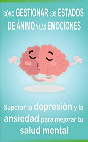 Cómo Gestionar Los Estados De ánimo Y Las Emociones Superar La Depresión Y La Ansiedad Para Mejorar Tu Salud Mental Spanish Edition Ebook Mental Salud Kindle Store