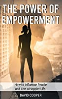 The Power of Empowerment: How to Influence People and Live a Happier Life