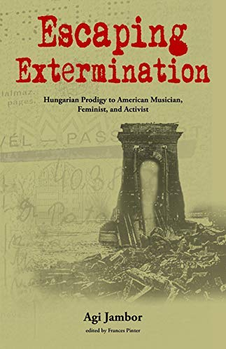 Escaping Extermination: Hungarian Prodigy to American Musician, Feminist,  and Activist eBook: Jambor, Agi, Pinter, Frances: Amazon.co.uk: Kindle Store