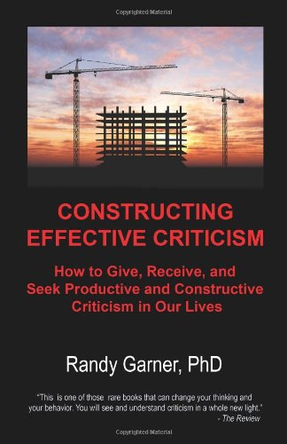 Compare Textbook Prices for Constructing Effective Criticism: How to Give, Receive, and Seek Productive and Constructive Criticism in Our Lives 1 Edition ISBN 9780977499717 by Garner PhD, Randy