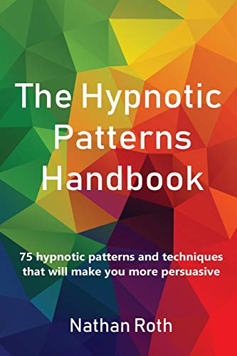 The Hypnotic Patterns Handbook: 75 Hypnotic Patterns and Techniques That Will Make You More Persuasive