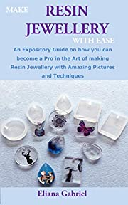 MAKE RESIN JEWELLERY WITH EASE: An Expository Guide on how you can become a Pro in the Art of making Resin Jewellery with Amazing Pictures and Techniques