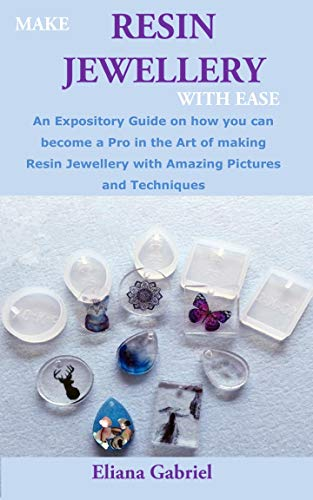 MAKE RESIN JEWELLERY WITH EASE: An Expository Guide on how you can become a Pro...