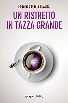 Un ristretto in tazza grande (Riccardo Ranieri Vol. 1) (Italian Edition) by [Federico Maria Rivalta]