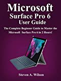 Microsoft Surface Pro 6 User Guide: The Complete Beginner Guide to Master the Microsoft Surface Pro 6 in 2 Hours ! (English Edition)