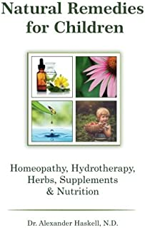 Natural Remedies for Children: Homeopathy, Herbals, Supplements, Nutrition & Hydrotherapy