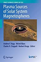 Plasma Sources of Solar System Magnetospheres (Space Sciences Series of ISSI (52))