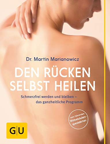 Den Rücken selbst heilen: Schmerzfrei werden und bleiben - das ganzheitliche Programm (GU Einzeltitel Gesundheit/Alternativheilkunde)