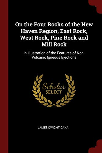 On the Four Rocks of the New Haven Region, East Rock, West Rock, Pine Rock and Mill Rock: In Illustration of the Features of Non-Volcanic Igneous Ejections