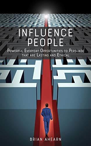 Influence PEOPLE: Powerful Everyday Opportunities to Persuade that are Lasting and Ethical