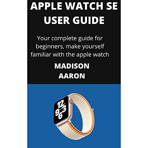 APPLE WATCH SE USER GUIDE: YOUR COMPLETE GUIDE FOR BEGINNERS, MAKE YOUR SELF FAMILIAR WITH THE NEW APPLE WATCH (English Edition)