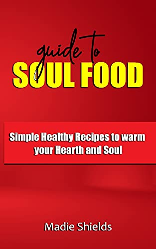 GUIDE TO SOUL FOOD: Simple Healthy Recipes to warm your Hearth and Soul