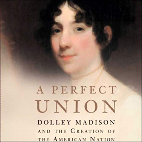 A Perfect Union     Dolley Madison and the Creation of the American Nation              By:                                                                                                                                 Catherine Allgor                               Narrated by:                                                                                                                                 Anne Twomey                      Length: 15 hrs and 58 mins     30 ratings     Overall 3.8
