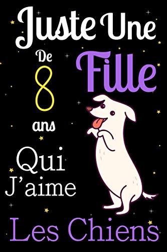 Juste Une Fille De 8 ans Qui Aime Les chiens: Mon petit journal de chien: Carnet de notes pour les femmes Filles Enfants Cadeau, Cadeau d'Anniversaire ... les chiens de 8 ans! Joli cadeau pour 8 ans