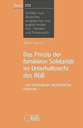 Das Prinzip der familären Solidarität im Unterhaltsrecht des BGB - mit Schwerpunkt nachehelicher Unterhalt (Schriften zum deutschen und europäischen Zivil-, Handels- und Prozessrecht)