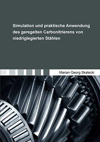 Simulation und praktische Anwendung des geregelten Carbonitrierens von niedriglegierten Stählen (Berichte aus der Werkstofftechnik)