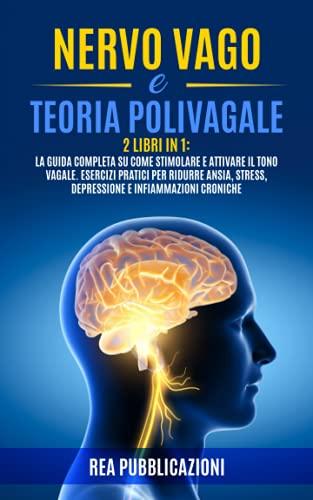 NERVO VAGO e TEORIA POLIVAGALE: 2 Libri in 1: La Guida Completa su come Stimolare e Attivare il Tono Vagale. Esercizi Pratici per Ridurre Ansia, Stress, Depressione e Infiammazioni Croniche