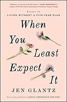 When You Least Expect It: Essays on Living without a Five-Year Plan by [Jen Glantz]