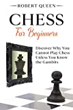 Chess For Beginners: A Comprehensive and Simple Guide to the Best Strategy Game, its Openings, Strategies, Tactics, and Much More. Discover Why You Cannot Play Chess Unless You Know the Gambits.