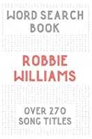 Robbie Williams Word Search Book (over 270 song titles): Activity Puzzles For Adults & Teens & Kids Music Fans